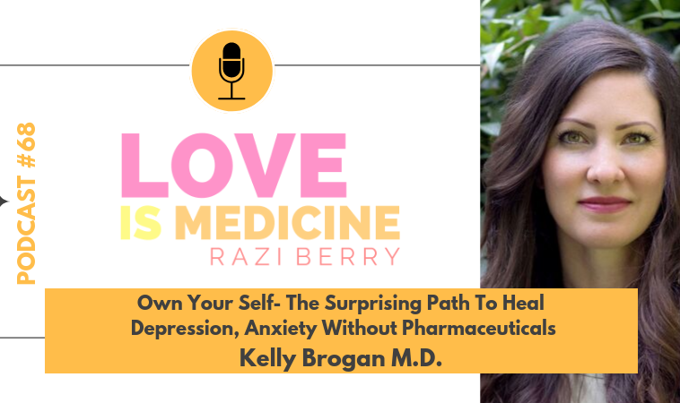 068: Own Your Self – The Surprising Path To Heal Depression, Anxiety Without Pharmaceuticals w/ Kelly Brogan, M.D.