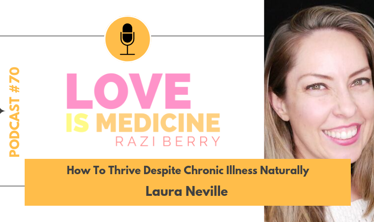 070: How To Thrive Despite Chronic Illness Naturally w/ Laura Neville