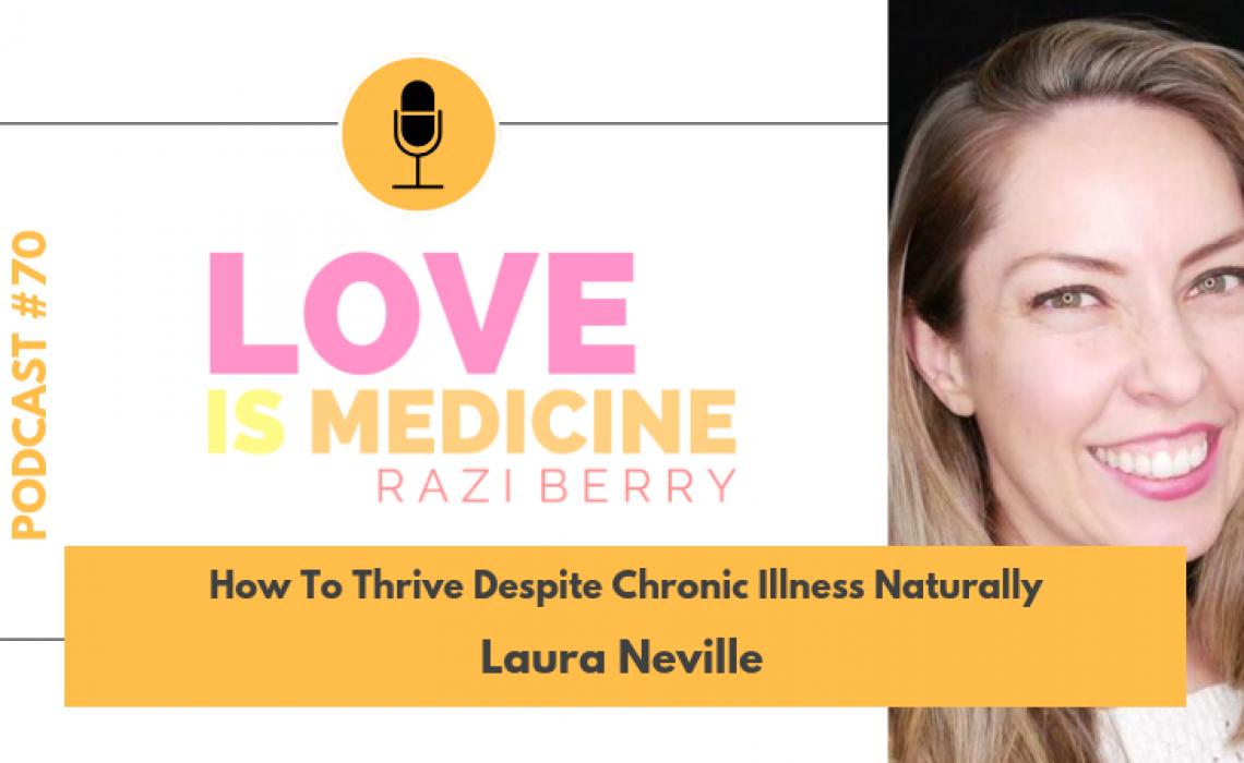 070: How To Thrive Despite Chronic Illness Naturally w/ Laura Neville