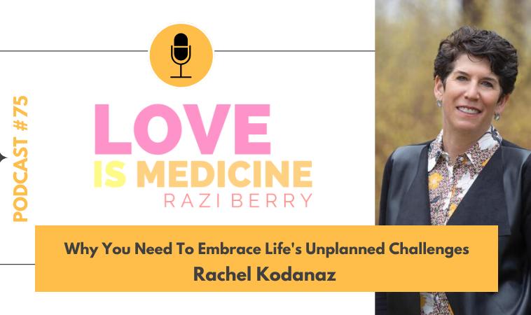 075: Why You Need To Embrace Life's Unplanned Challenges w/ Rachel Kodanaz