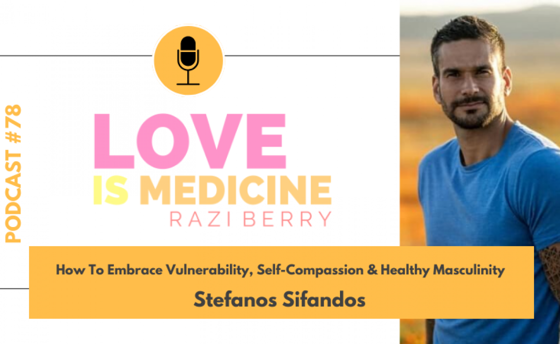 078: How To Embrace Vulnerability, Self-Compassion & Healthy Masculinity w/ Stefanos Sifandos