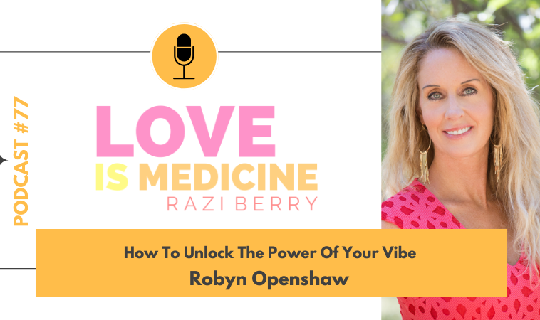 077: How To Unlock The Power Of Your Vibe w/ Robyn Openshaw