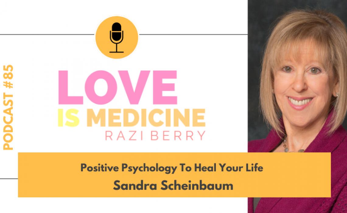 085: Positive Psychology To Heal Your Life w/ Sandra Scheinbaum