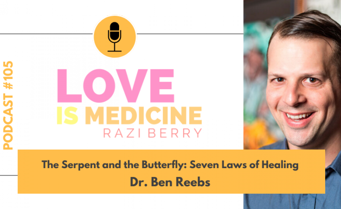 105: The Serpent and the Butterfly: Seven Laws of Healing w/ Dr. Ben Reebs
