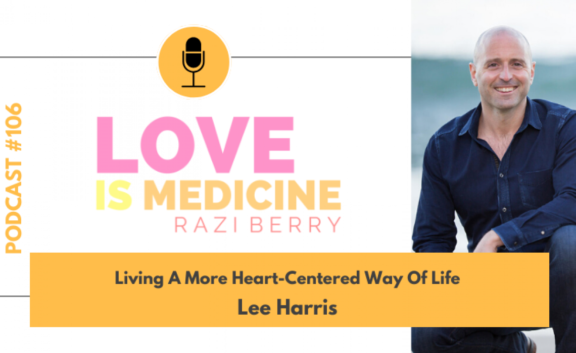 106: Living A More Heart-Centered Way Of Life w/ Lee Harris