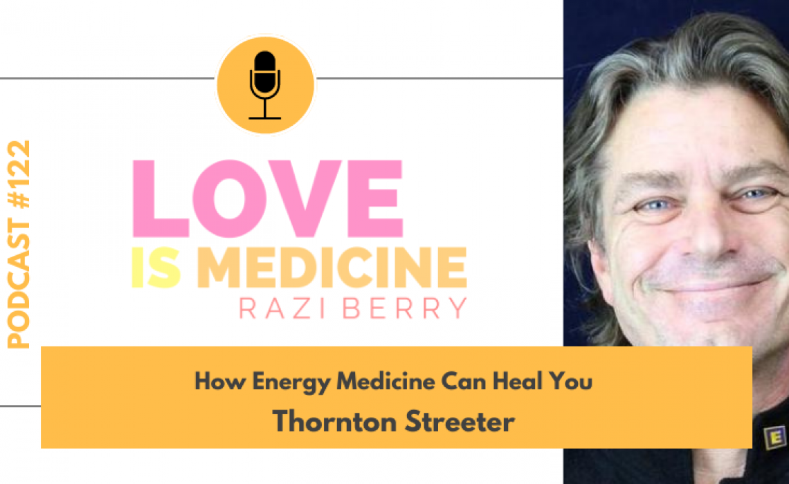 122: How Energy Medicine Can Heal You w/ Thornton Streeter
