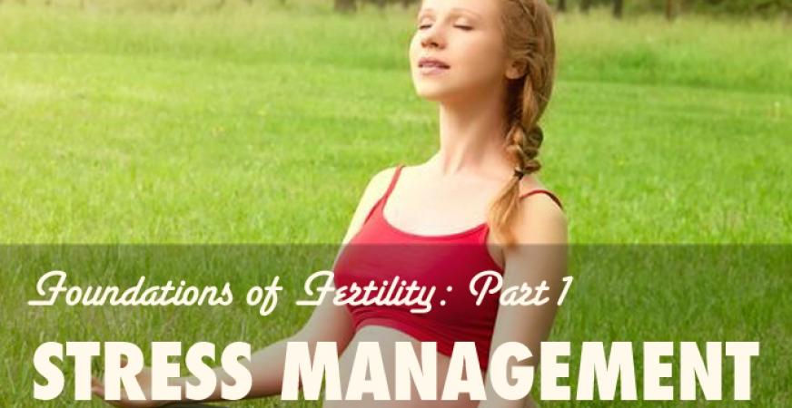 Foundations of Fertility Part 1: Stress Management